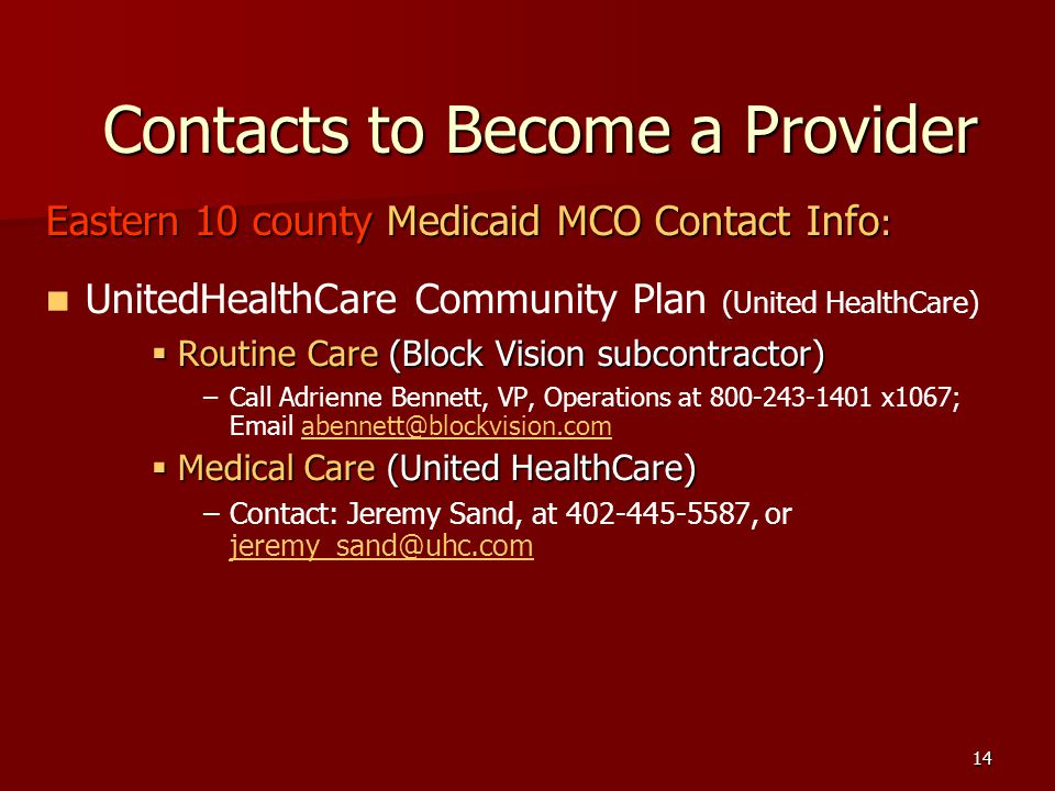 14 Contacts to Become a Provider Eastern 10 county Medicaid MCO Contact Info : UnitedHealthCare Community Plan (United HealthCare) Routine Care (Block Vision subcontractor) Routine Care (Block Vision subcontractor) – –Call Adrienne Bennett, VP, Operations at 800-243-1401 x1067; Email abennett@blockvision.com.abennett@blockvision.com Medical Care (United HealthCare) Medical Care (United HealthCare) – –Contact: Jeremy Sand, at 402-445-5587, or jeremy_sand@uhc.com.