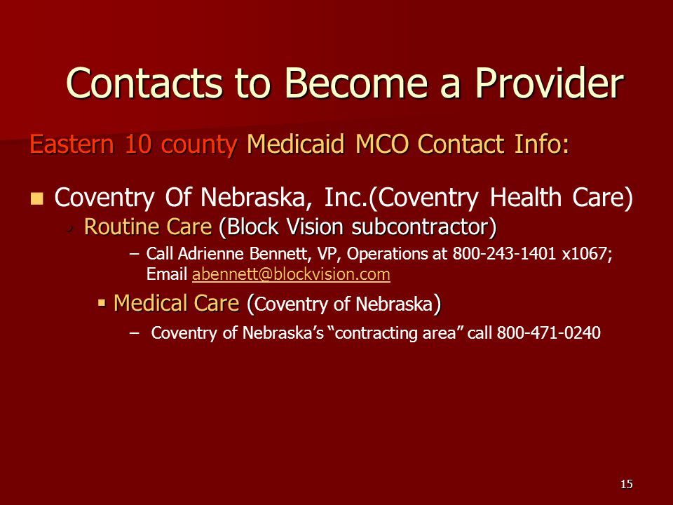 15 Contacts to Become a Provider Eastern 10 county Medicaid MCO Contact Info: Coventry Of Nebraska, Inc.(Coventry Health Care) Routine Care (Block Vision subcontractor)Routine Care (Block Vision subcontractor) – –Call Adrienne Bennett, VP, Operations at 800-243-1401 x1067; Email abennett@blockvision.com.abennett@blockvision.com Medical Care () Medical Care ( Coventry of Nebraska ) – – Coventry of Nebraskas contracting area call 800-471-0240