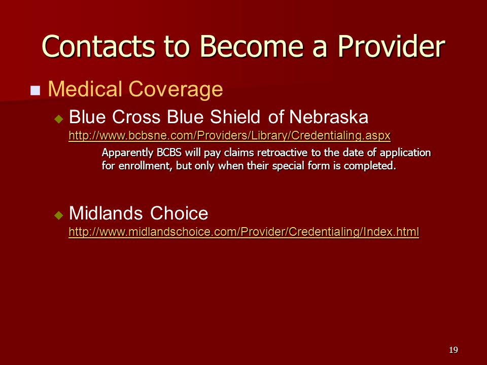 19 Contacts to Become a Provider Medical Coverage http://www.bcbsne.com/Providers/Library/Credentialing.aspx http://www.bcbsne.com/Providers/Library/Credentialing.aspx Blue Cross Blue Shield of Nebraska http://www.bcbsne.com/Providers/Library/Credentialing.aspx http://www.bcbsne.com/Providers/Library/Credentialing.aspx Apparently BCBS will pay claims retroactive to the date of application for enrollment, but only when their special form is completed.