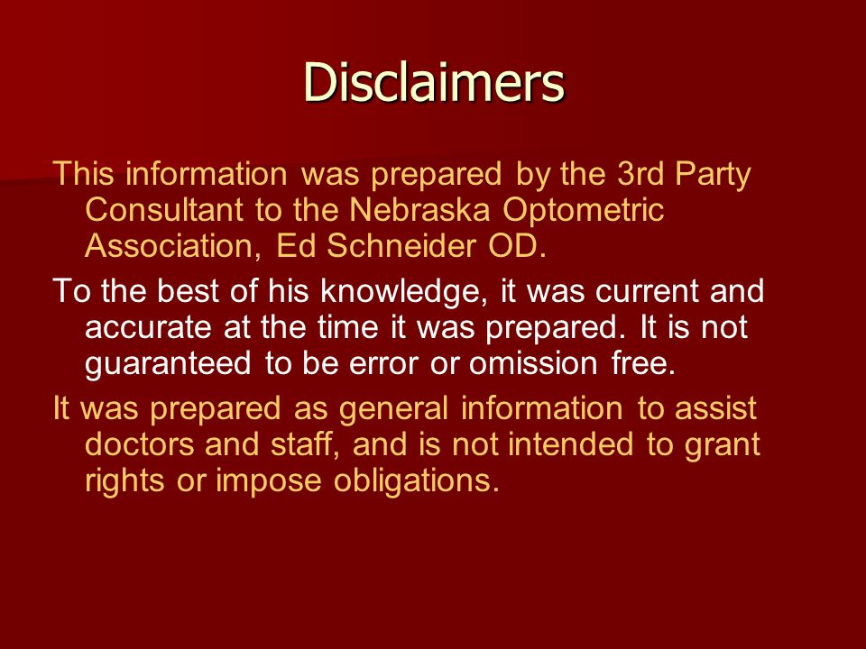 Disclaimers This information was prepared by the 3rd Party Consultant to the Nebraska Optometric Association, Ed Schneider OD.