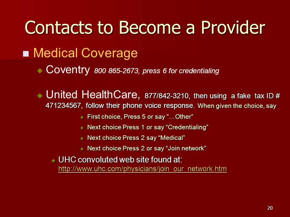 20 Contacts to Become a Provider Medical Coverage Coventry 800 865-2673, press 6 for credentialing, 877/842-3210, then using a fake tax ID # 471234567, follow their phone voice response.