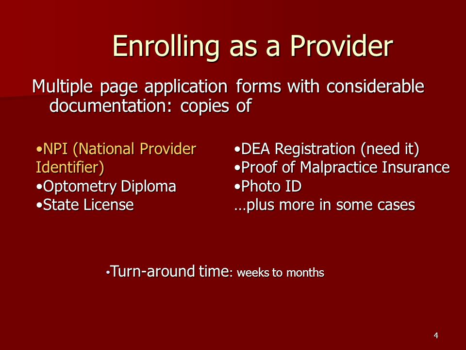 4 Enrolling as a Provider Multiple page application forms with considerable documentation: copies of NPI (National Provider Identifier)NPI (National Provider Identifier) Optometry DiplomaOptometry Diploma State LicenseState License DEA Registration (need it)DEA Registration (need it) Proof of Malpractice InsuranceProof of Malpractice Insurance Photo IDPhoto ID …plus more in some cases Turn-around time : weeks to months Turn-around time : weeks to months
