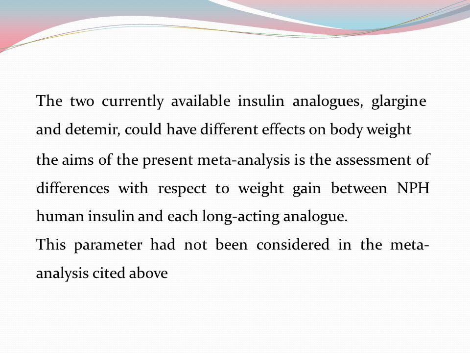 The two currently available insulin analogues, glargine and detemir, could have different effects on body weight the aims of the present meta-analysis