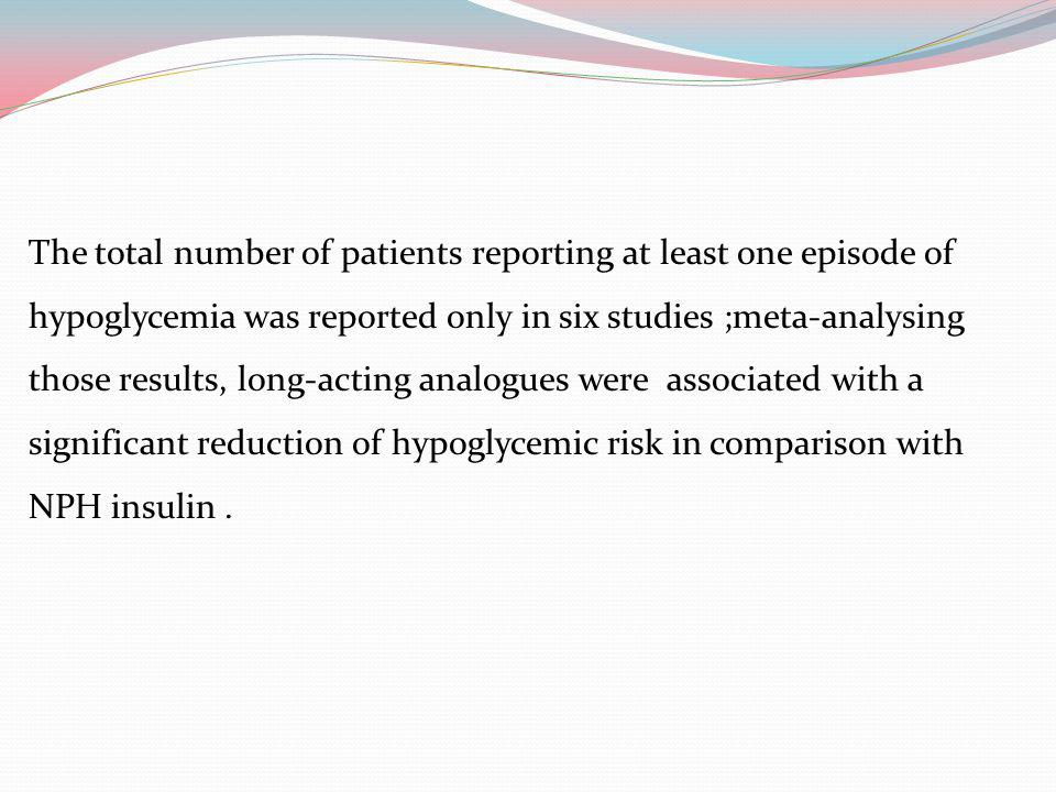 The total number of patients reporting at least one episode of hypoglycemia was reported only in six studies ;meta-analysing those results, long-actin