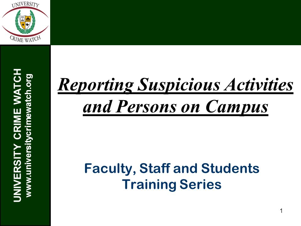 UNIVERSITY CRIME WATCH www.universitycrimewatch.org 1 Reporting Suspicious Activities and Persons on Campus Faculty, Staff and Students Training Series