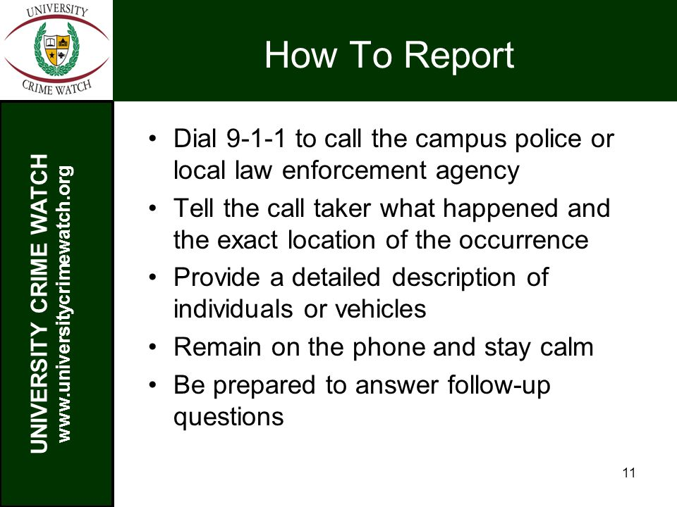 UNIVERSITY CRIME WATCH www.universitycrimewatch.org 11 How To Report Dial 9-1-1 to call the campus police or local law enforcement agency Tell the call taker what happened and the exact location of the occurrence Provide a detailed description of individuals or vehicles Remain on the phone and stay calm Be prepared to answer follow-up questions