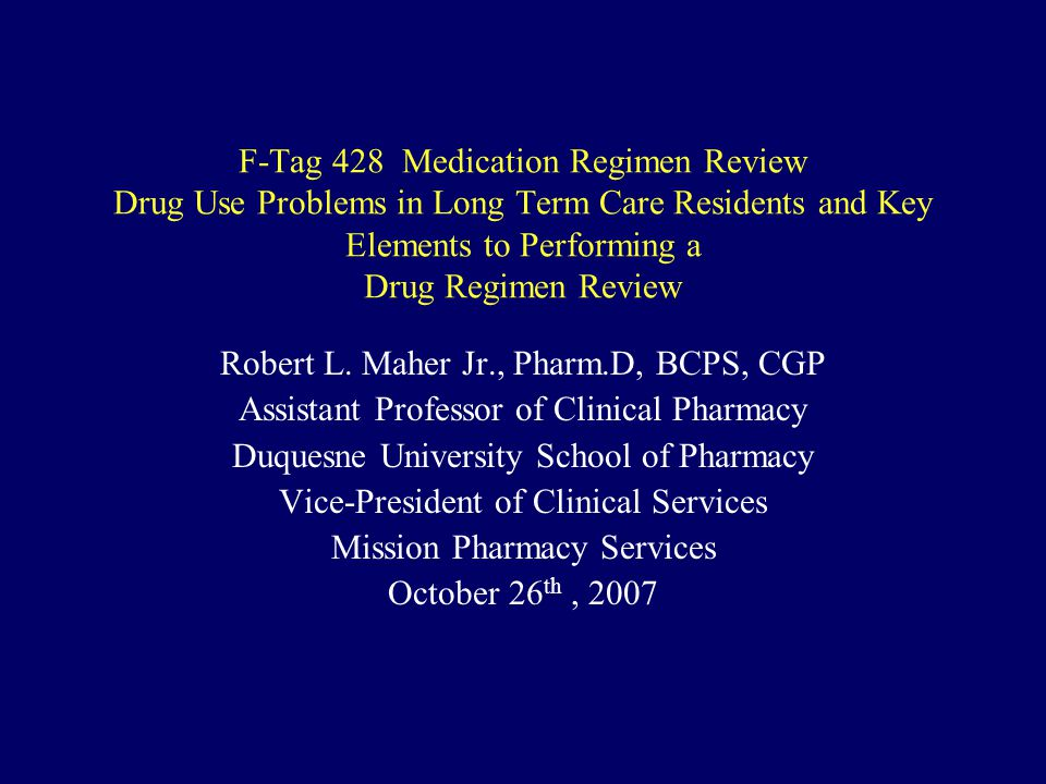 F-Tag 428 Medication Regimen Review Drug Use Problems in Long Term Care Residents and Key Elements to Performing a Drug Regimen Review Robert L. Maher