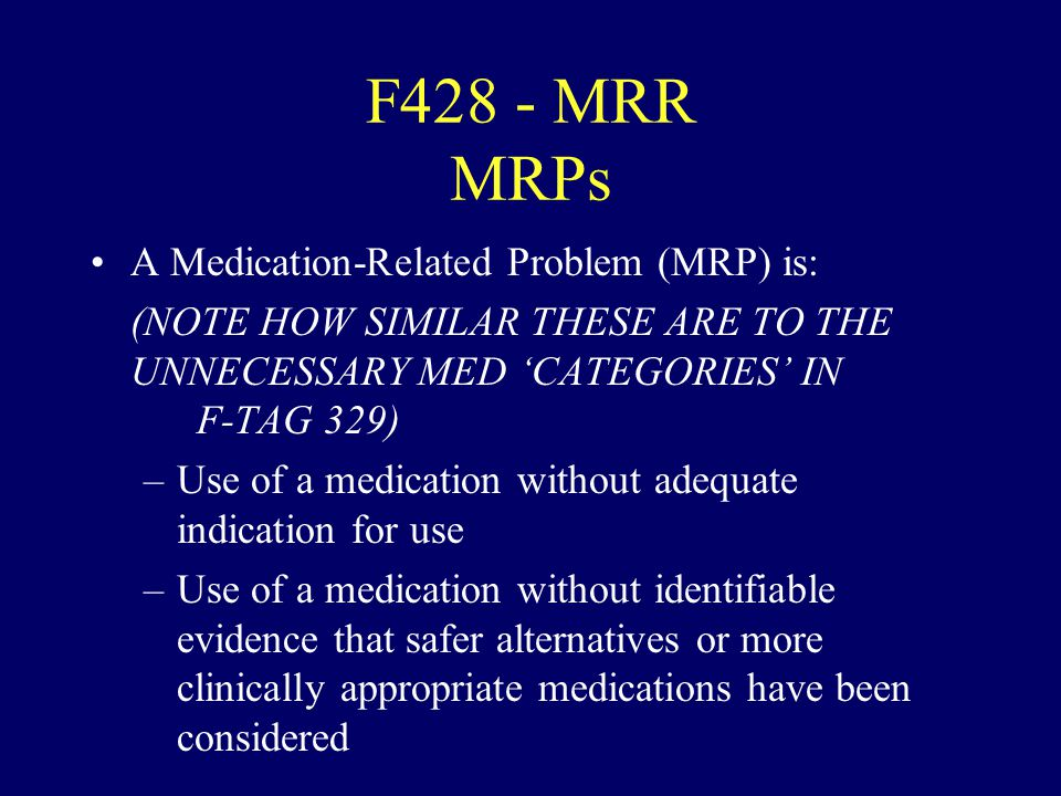 F428 - MRR MRPs A Medication-Related Problem (MRP) is: (NOTE HOW SIMILAR THESE ARE TO THE UNNECESSARY MED CATEGORIES IN F-TAG 329) –Use of a medicatio