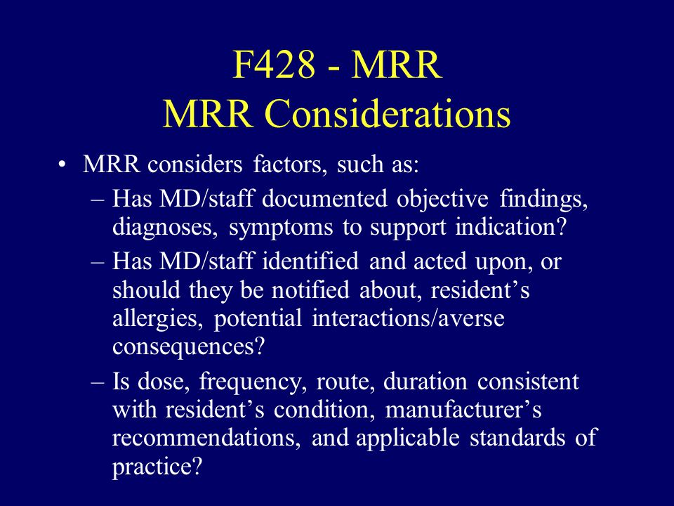F428 - MRR MRR Considerations MRR considers factors, such as: –Has MD/staff documented objective findings, diagnoses, symptoms to support indication?