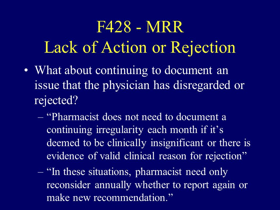 F428 - MRR Lack of Action or Rejection What about continuing to document an issue that the physician has disregarded or rejected? –Pharmacist does not