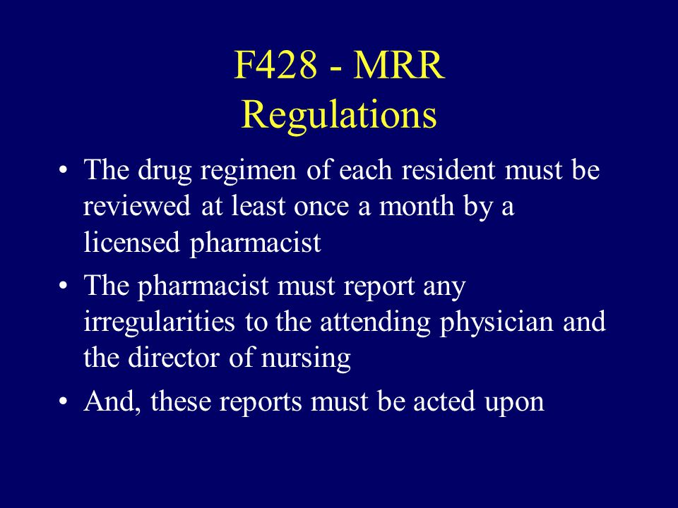 F428 - MRR Regulations The drug regimen of each resident must be reviewed at least once a month by a licensed pharmacist The pharmacist must report an