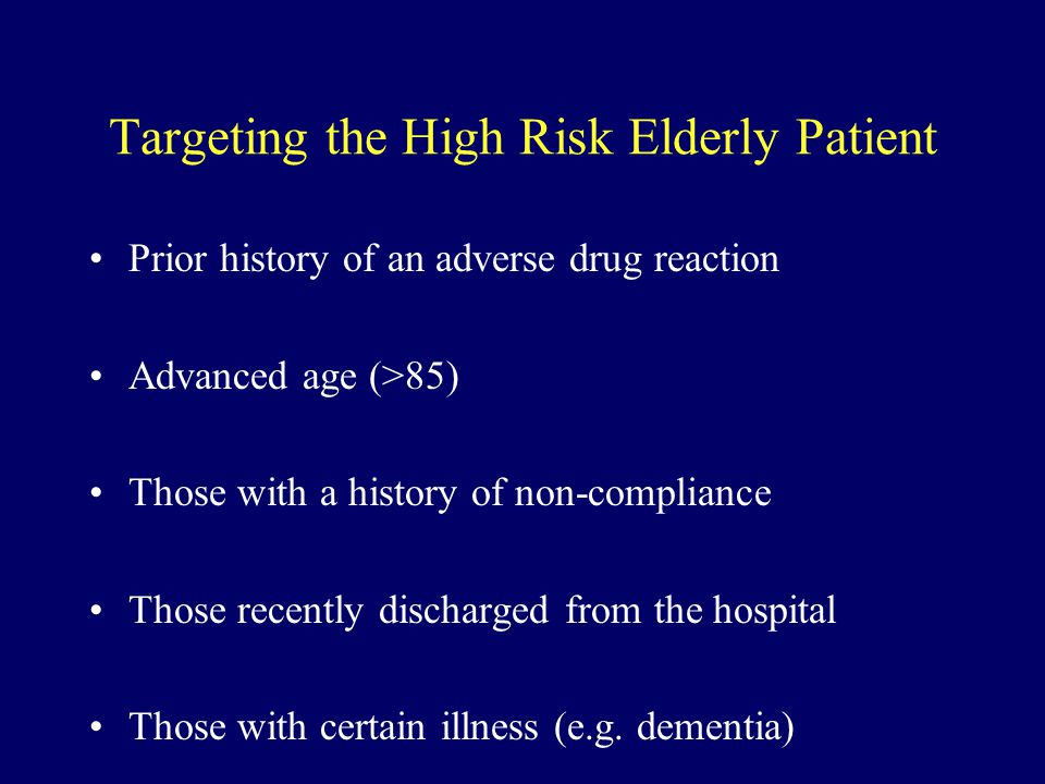 Targeting the High Risk Elderly Patient Prior history of an adverse drug reaction Advanced age (>85) Those with a history of non-compliance Those rece