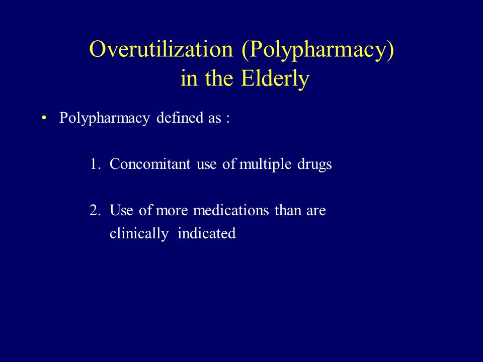 Overutilization (Polypharmacy) in the Elderly Polypharmacy defined as : 1. Concomitant use of multiple drugs 2. Use of more medications than are clini