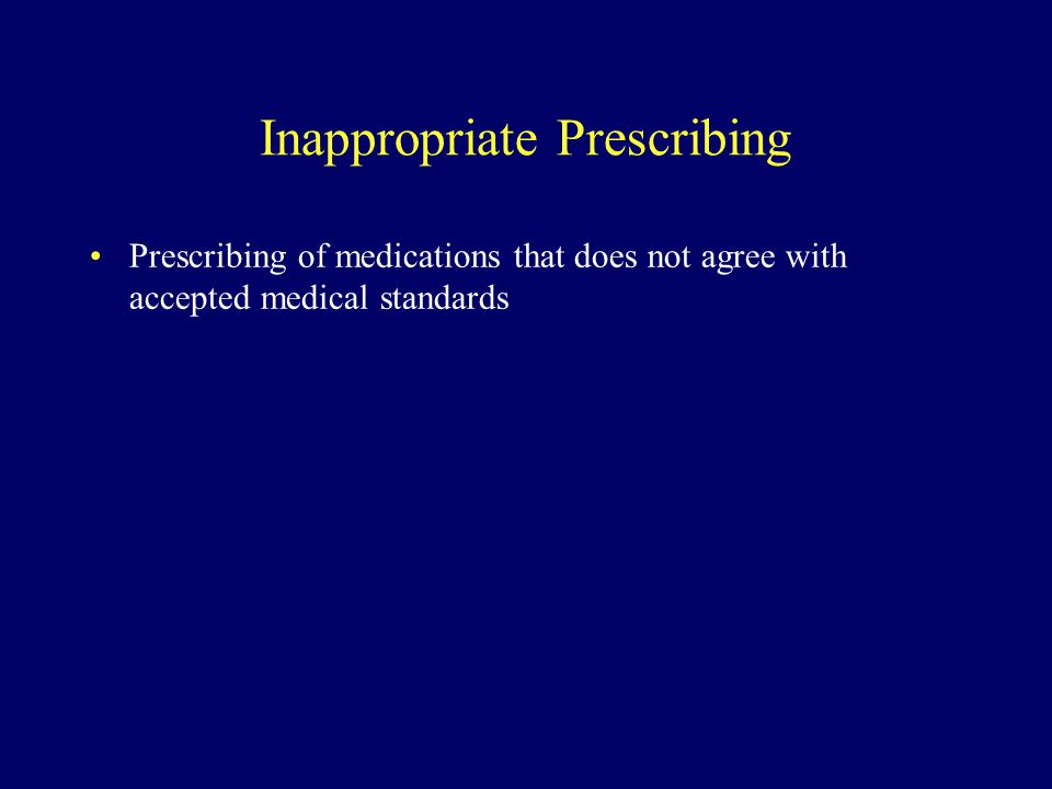 Inappropriate Prescribing Prescribing of medications that does not agree with accepted medical standards