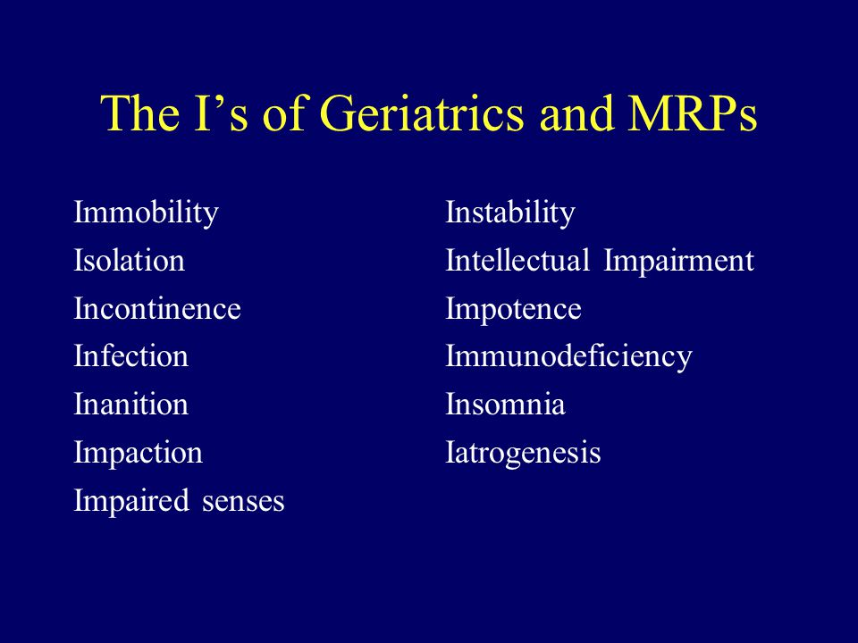 The Is of Geriatrics and MRPs Immobility Isolation Incontinence Infection Inanition Impaction Impaired senses Instability Intellectual Impairment Impo