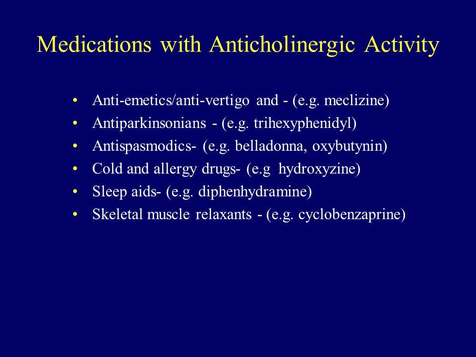 Medications with Anticholinergic Activity Anti-emetics/anti-vertigo and - (e.g. meclizine) Antiparkinsonians - (e.g. trihexyphenidyl) Antispasmodics-