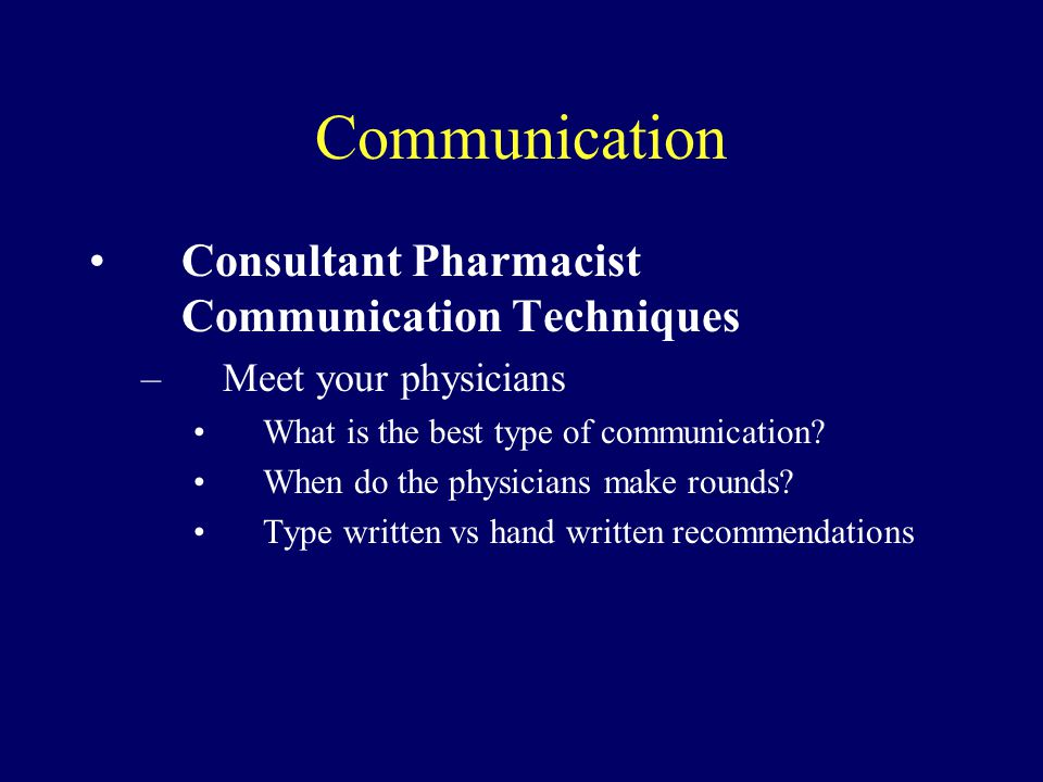 Communication Consultant Pharmacist Communication Techniques –Meet your physicians What is the best type of communication? When do the physicians make