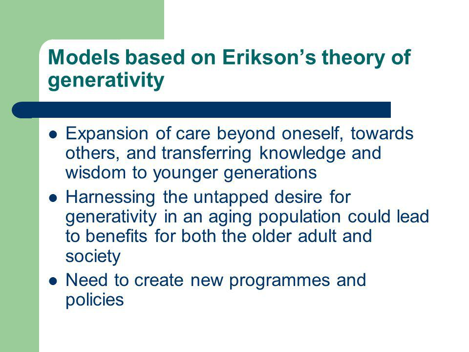 Models based on Eriksons theory of generativity Expansion of care beyond oneself, towards others, and transferring knowledge and wisdom to younger generations Harnessing the untapped desire for generativity in an aging population could lead to benefits for both the older adult and society Need to create new programmes and policies