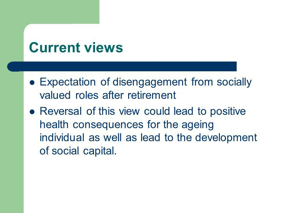 Current views Expectation of disengagement from socially valued roles after retirement Reversal of this view could lead to positive health consequences for the ageing individual as well as lead to the development of social capital.