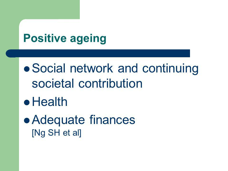 Positive ageing Social network and continuing societal contribution Health Adequate finances [Ng SH et al]