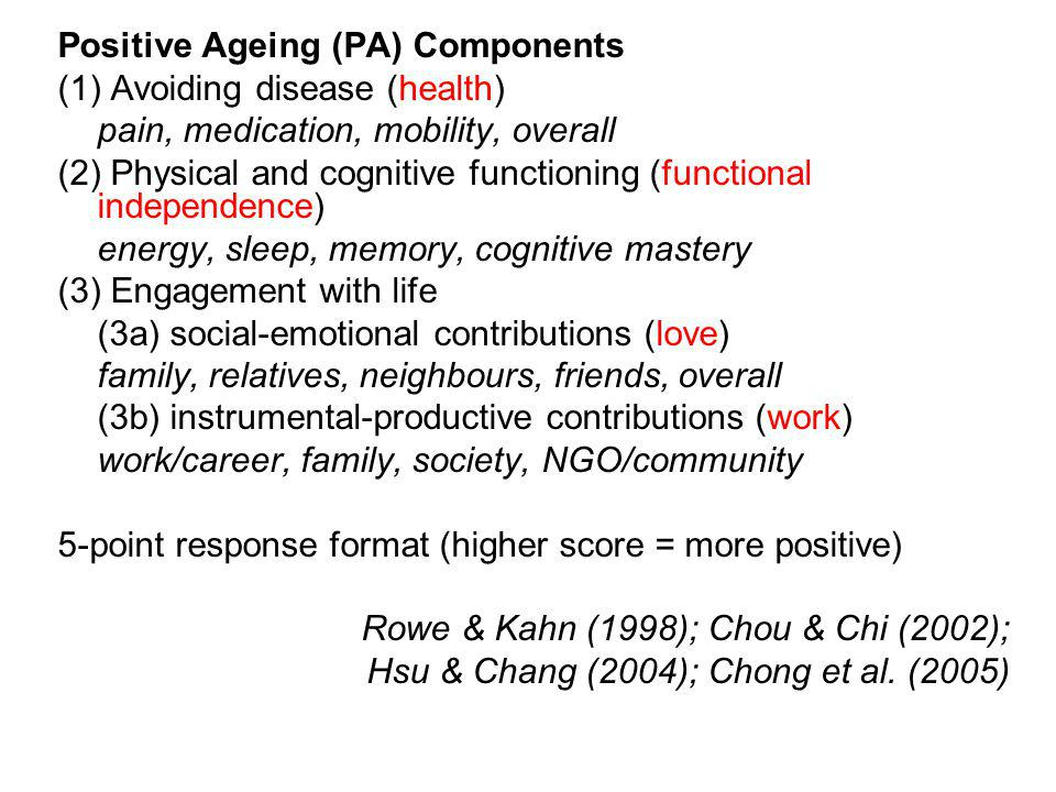 Positive Ageing (PA) Components (1) Avoiding disease (health) pain, medication, mobility, overall (2) Physical and cognitive functioning (functional independence) energy, sleep, memory, cognitive mastery (3) Engagement with life (3a) social-emotional contributions (love) family, relatives, neighbours, friends, overall (3b) instrumental-productive contributions (work) work/career, family, society, NGO/community 5-point response format (higher score = more positive) Rowe & Kahn (1998); Chou & Chi (2002); Hsu & Chang (2004); Chong et al.