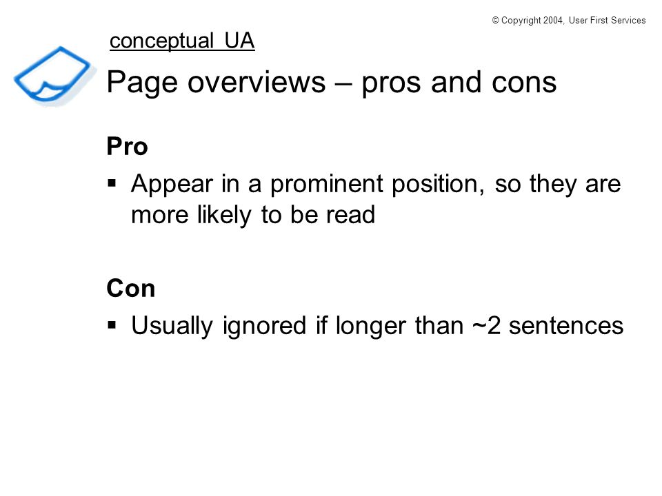 Page overviews – pros and cons Pro Appear in a prominent position, so they are more likely to be read Con Usually ignored if longer than ~2 sentences conceptual UA © Copyright 2004, User First Services