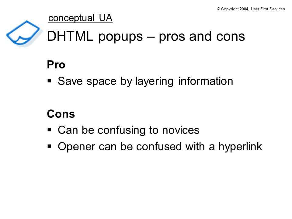 DHTML popups – pros and cons Pro Save space by layering information Cons Can be confusing to novices Opener can be confused with a hyperlink conceptual UA © Copyright 2004, User First Services