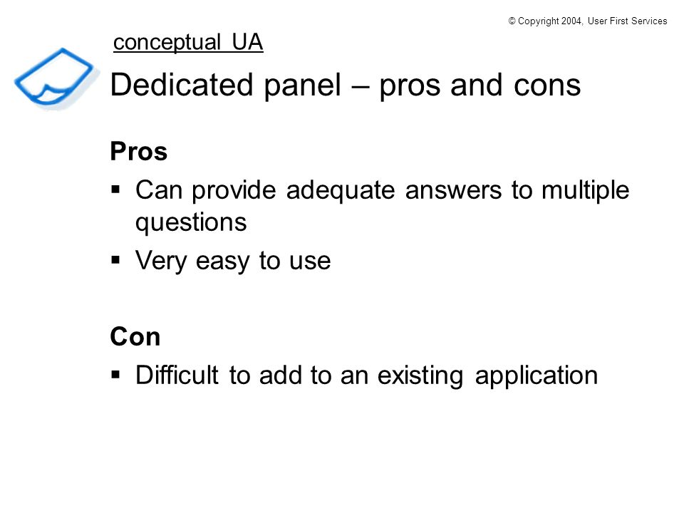 Dedicated panel – pros and cons Pros Can provide adequate answers to multiple questions Very easy to use Con Difficult to add to an existing application conceptual UA © Copyright 2004, User First Services