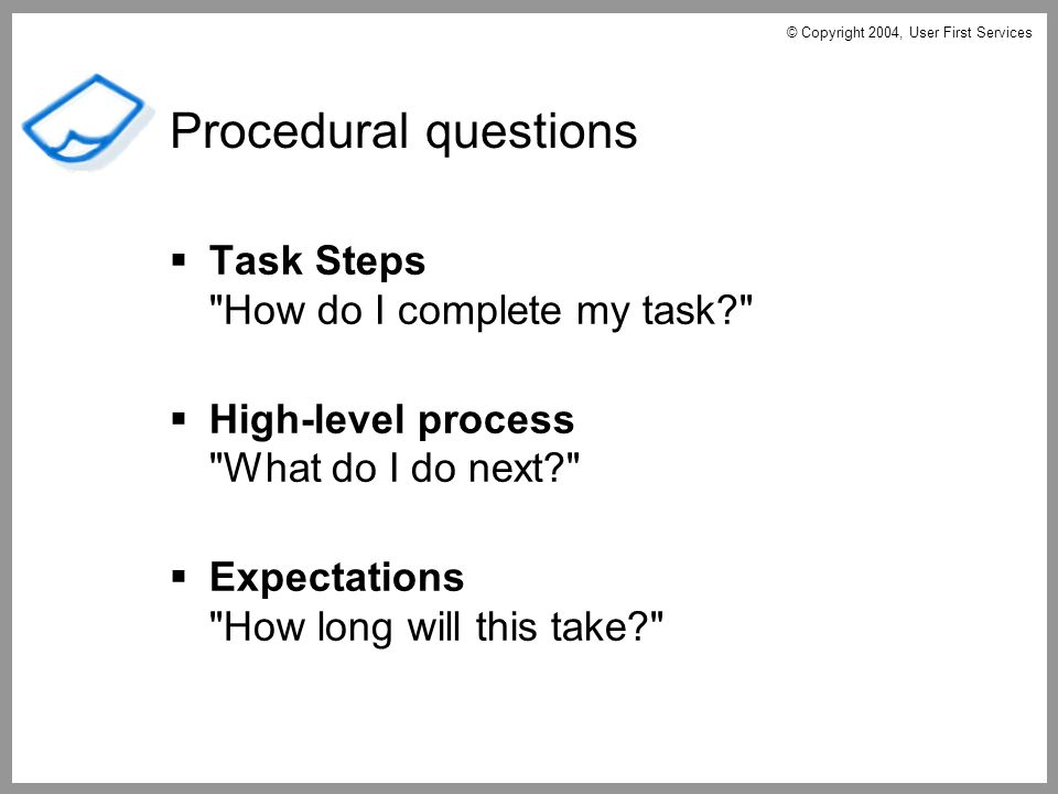 Task Steps How do I complete my task High-level process What do I do next Expectations How long will this take Procedural questions © Copyright 2004, User First Services