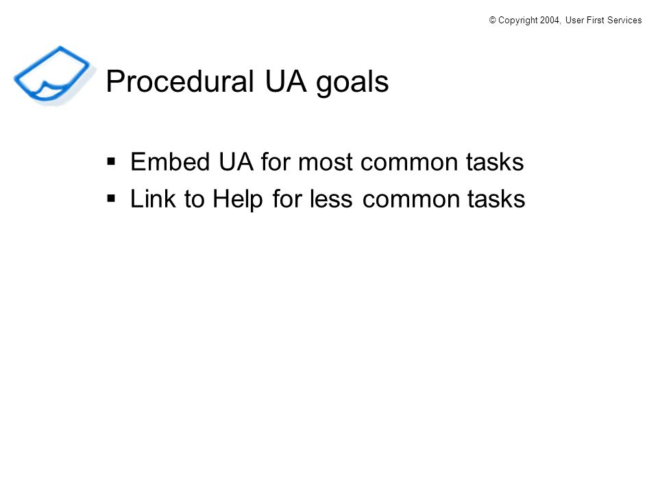 Embed UA for most common tasks Link to Help for less common tasks Procedural UA goals © Copyright 2004, User First Services