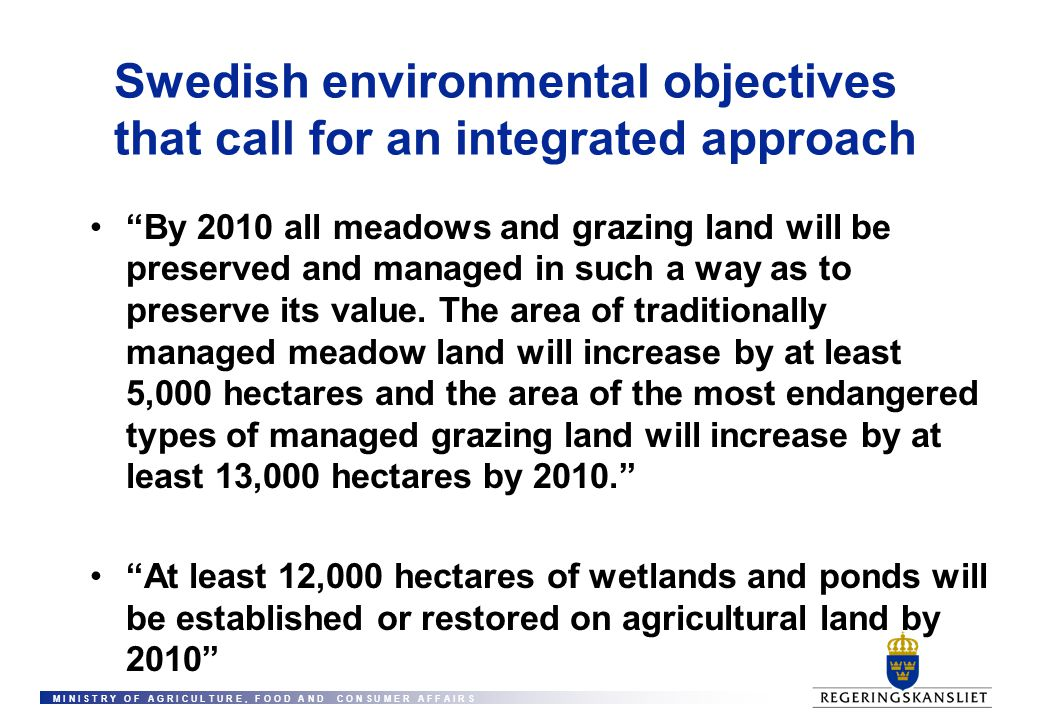 M I N I S T R Y O F A G R I C U L T U R E, F O O D A N D C O N S U M E R A F F A I R S Swedish environmental objectives that call for an integrated approach By 2010 all meadows and grazing land will be preserved and managed in such a way as to preserve its value.