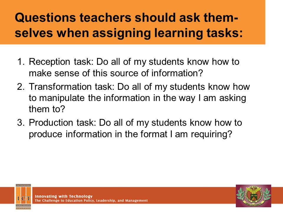 Questions teachers should ask them- selves when assigning learning tasks: 1.Reception task: Do all of my students know how to make sense of this source of information.