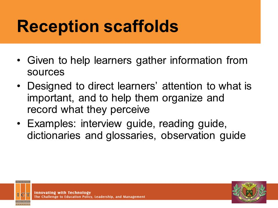 Reception scaffolds Given to help learners gather information from sources Designed to direct learners attention to what is important, and to help them organize and record what they perceive Examples: interview guide, reading guide, dictionaries and glossaries, observation guide