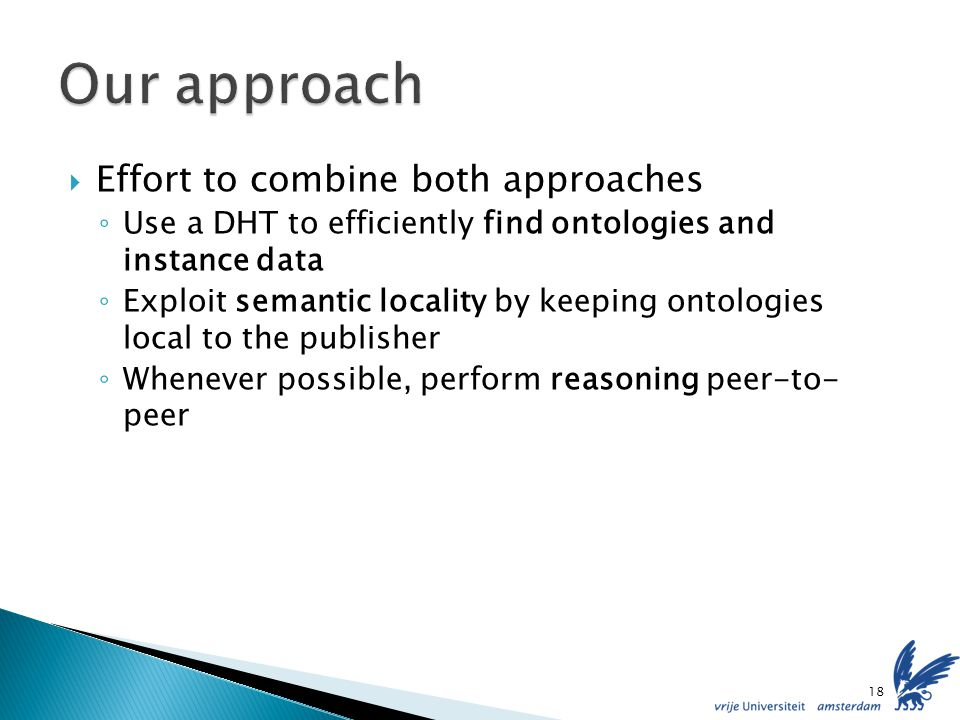 Effort to combine both approaches Use a DHT to efficiently find ontologies and instance data Exploit semantic locality by keeping ontologies local to the publisher Whenever possible, perform reasoning peer-to- peer 18