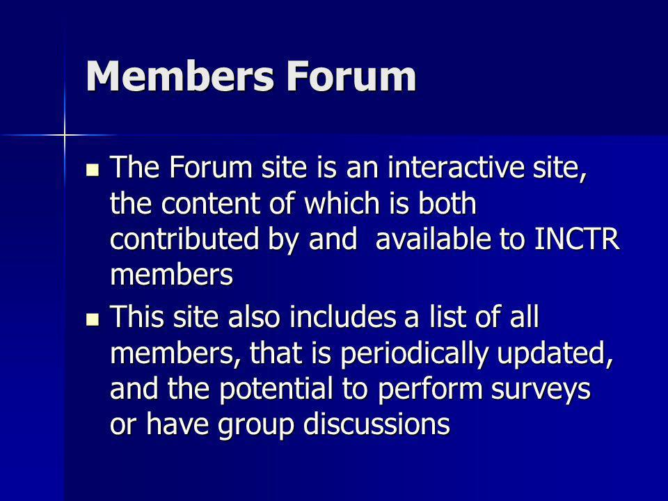 Members Forum The Forum site is an interactive site, the content of which is both contributed by and available to INCTR members The Forum site is an interactive site, the content of which is both contributed by and available to INCTR members This site also includes a list of all members, that is periodically updated, and the potential to perform surveys or have group discussions This site also includes a list of all members, that is periodically updated, and the potential to perform surveys or have group discussions