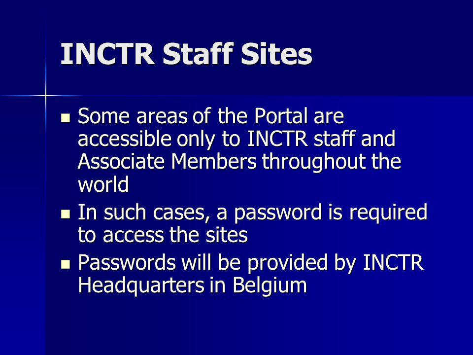 INCTR Staff Sites Some areas of the Portal are accessible only to INCTR staff and Associate Members throughout the world Some areas of the Portal are accessible only to INCTR staff and Associate Members throughout the world In such cases, a password is required to access the sites In such cases, a password is required to access the sites Passwords will be provided by INCTR Headquarters in Belgium Passwords will be provided by INCTR Headquarters in Belgium