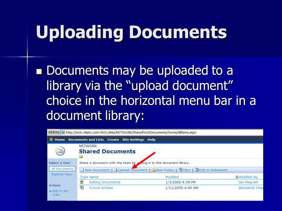 Uploading Documents Documents may be uploaded to a library via the upload document choice in the horizontal menu bar in a document library: Documents may be uploaded to a library via the upload document choice in the horizontal menu bar in a document library:
