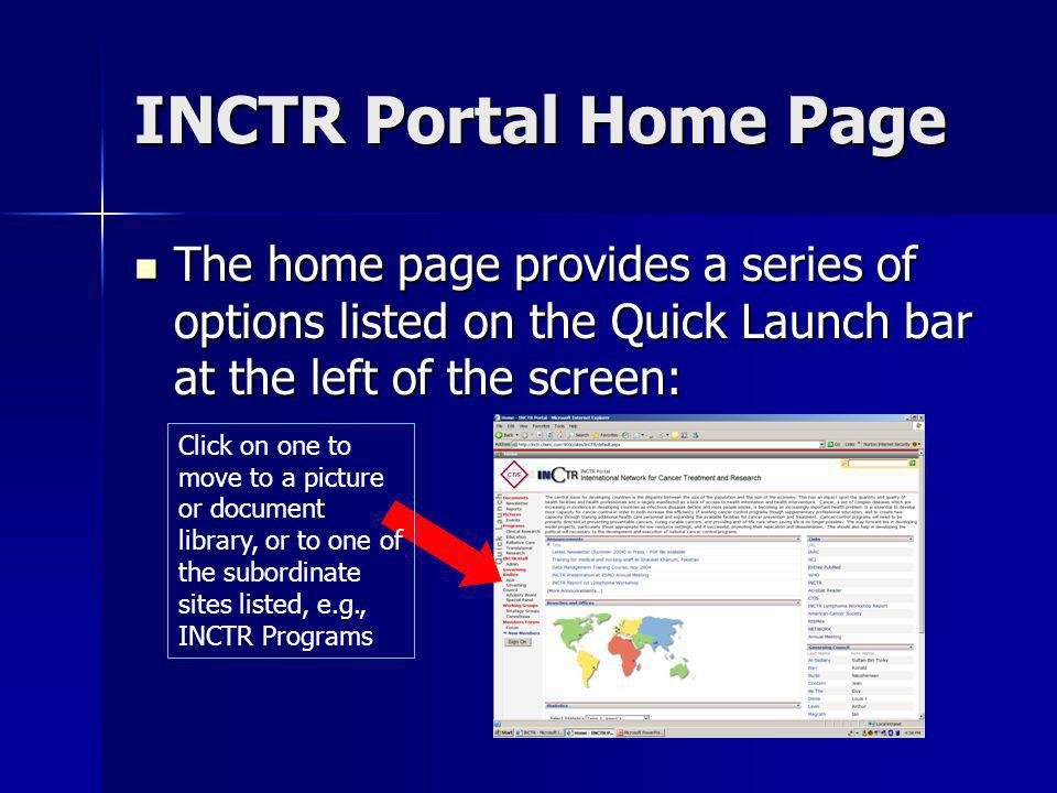 INCTR Portal Home Page The home page provides a series of options listed on the Quick Launch bar at the left of the screen: The home page provides a series of options listed on the Quick Launch bar at the left of the screen: Click on one to move to a picture or document library, or to one of the subordinate sites listed, e.g., INCTR Programs