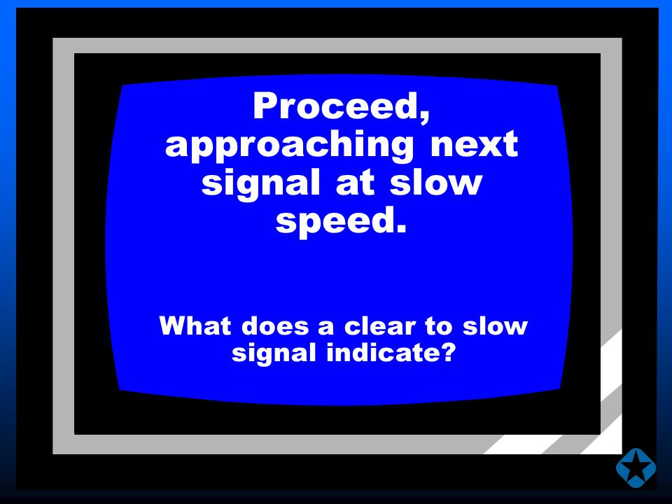 Proceed, approaching next signal at slow speed. What does a clear to slow signal indicate?