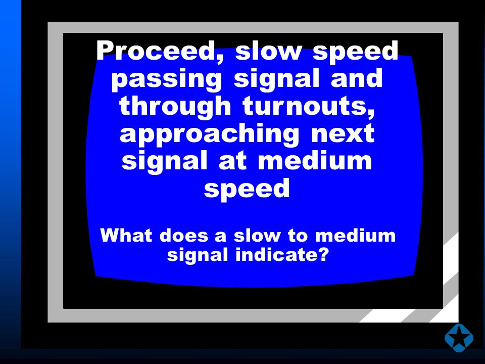 Proceed, slow speed passing signal and through turnouts, approaching next signal at medium speed What does a slow to medium signal indicate?