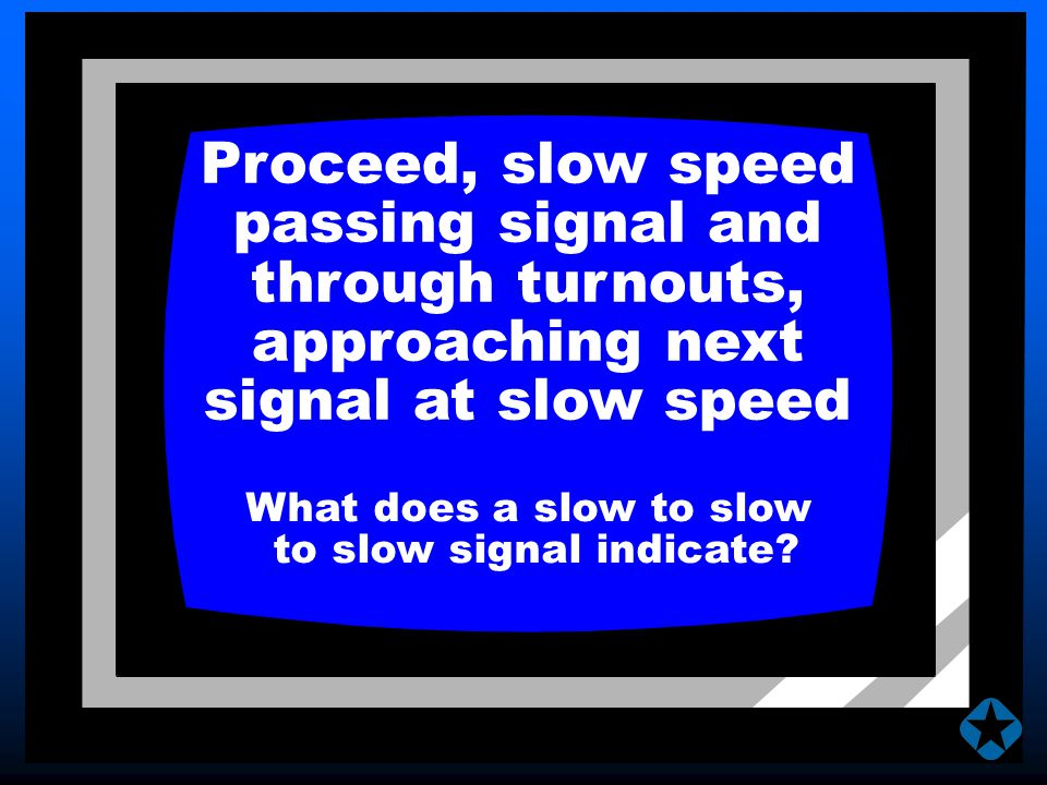 Proceed, slow speed passing signal and through turnouts, approaching next signal at slow speed What does a slow to slow to slow signal indicate?