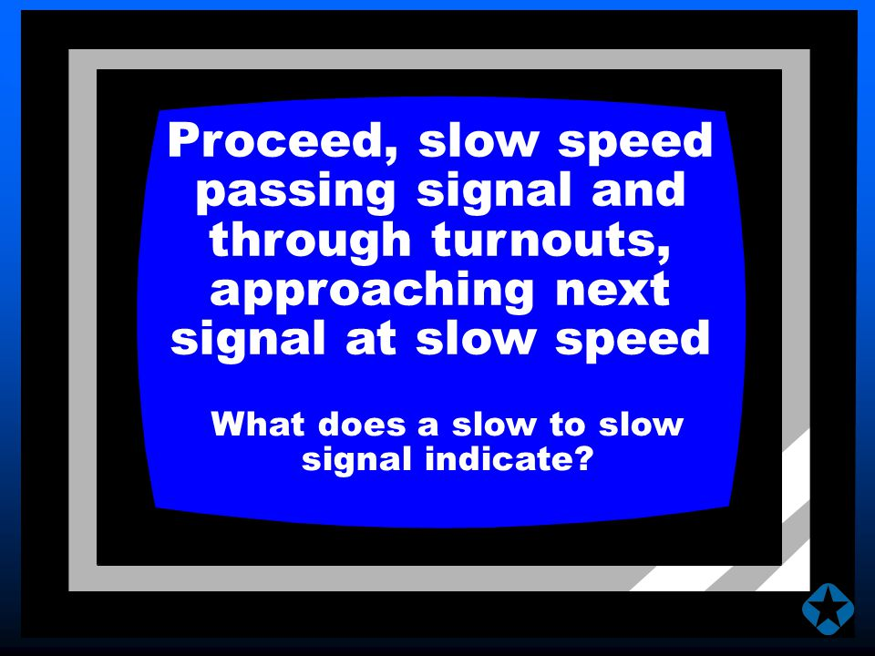 Proceed, slow speed passing signal and through turnouts, approaching next signal at slow speed What does a slow to slow signal indicate?