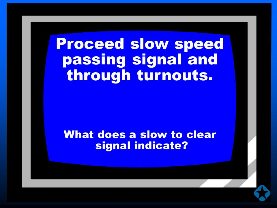 Proceed slow speed passing signal and through turnouts. What does a slow to clear signal indicate?