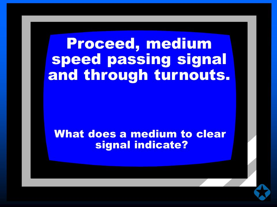 Proceed, medium speed passing signal and through turnouts. What does a medium to clear signal indicate?