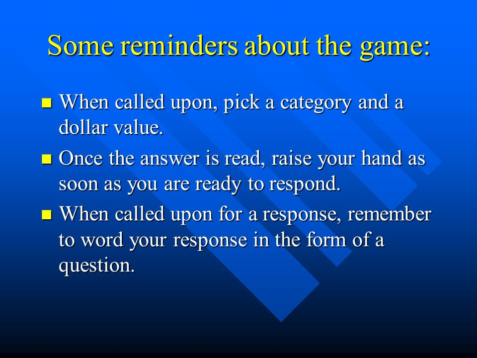 Some reminders about the game: When called upon, pick a category and a dollar value. When called upon, pick a category and a dollar value. Once the an
