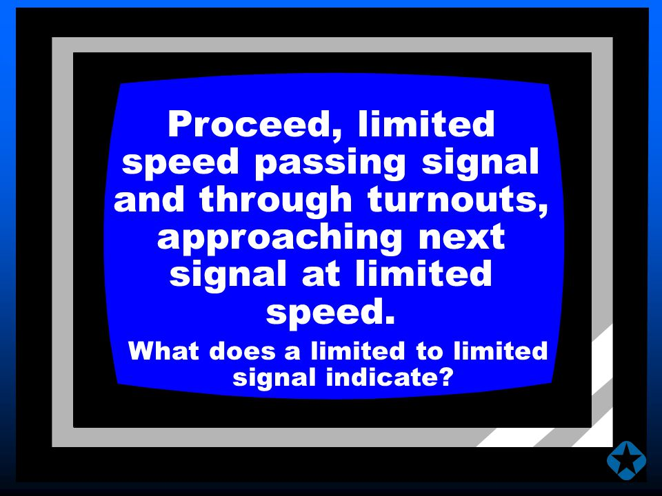Proceed, limited speed passing signal and through turnouts, approaching next signal at limited speed. What does a limited to limited signal indicate?
