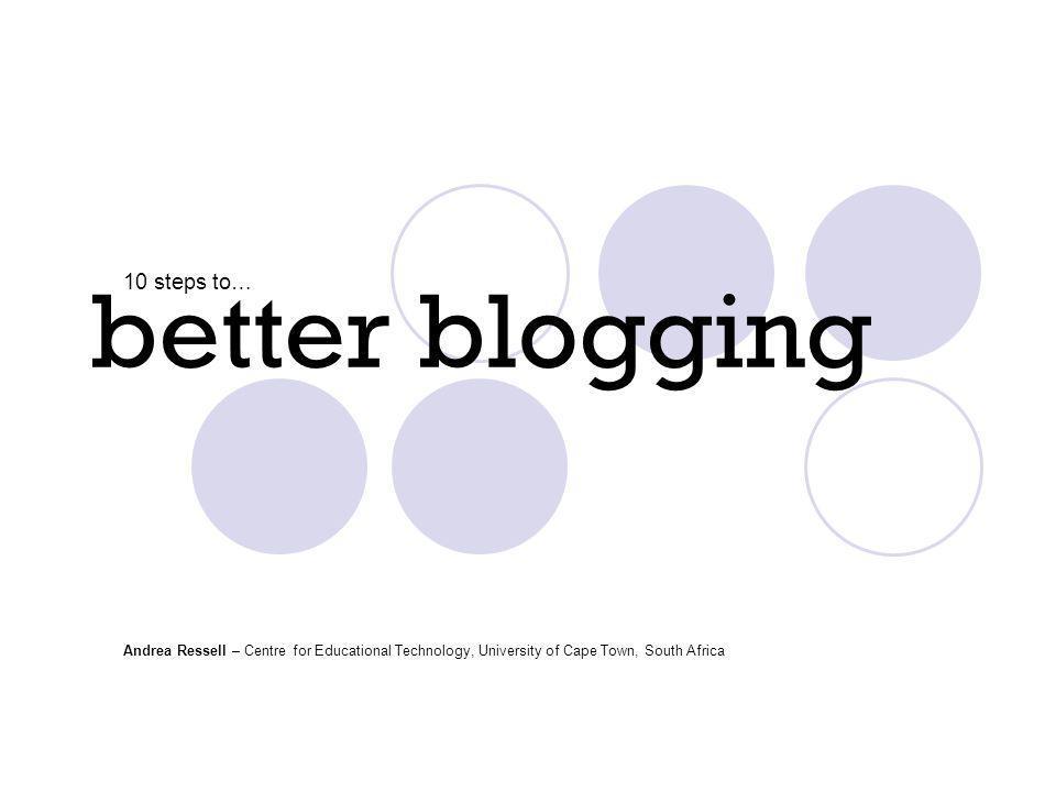 better blogging 10 steps to… Andrea Ressell – Centre for Educational Technology, University of Cape Town, South Africa