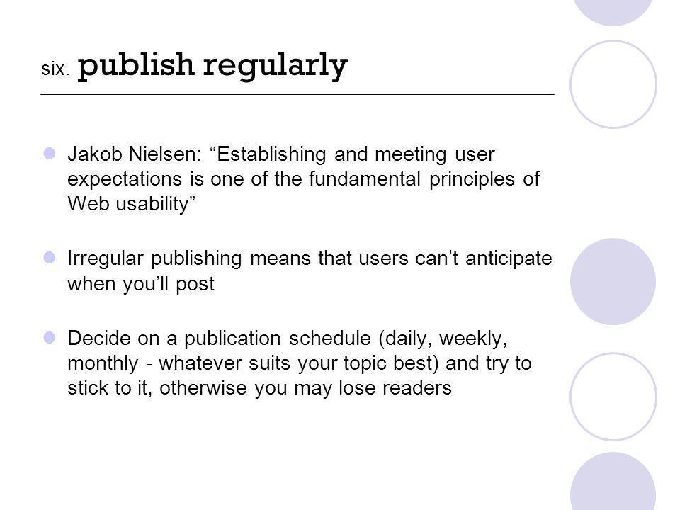six. publish regularly Jakob Nielsen: Establishing and meeting user expectations is one of the fundamental principles of Web usability Irregular publi