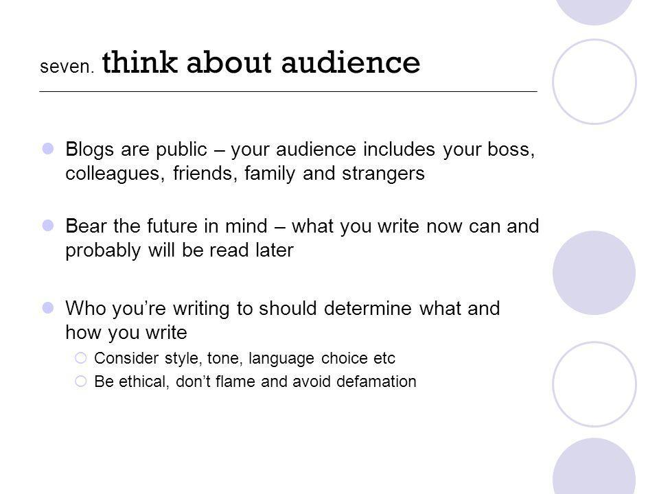 seven. think about audience Blogs are public – your audience includes your boss, colleagues, friends, family and strangers Bear the future in mind – w