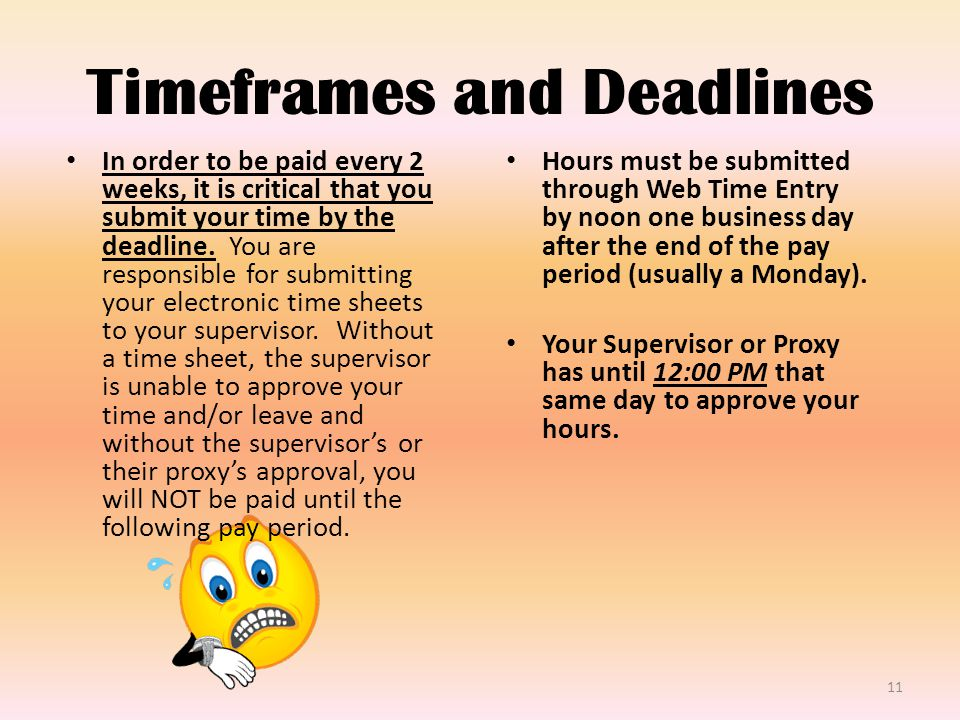 Timeframes and Deadlines In order to be paid every 2 weeks, it is critical that you submit your time by the deadline.